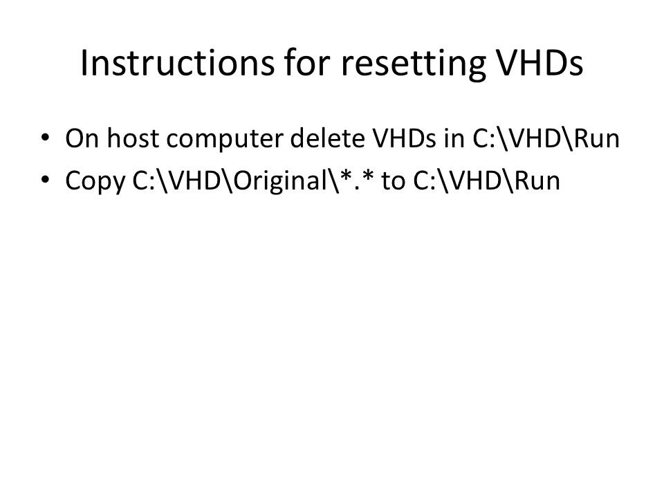 Instructions for resetting VHDs On host computer delete VHDs in C:\VHD\Run Copy C:\VHD\Original\*.* to C:\VHD\Run