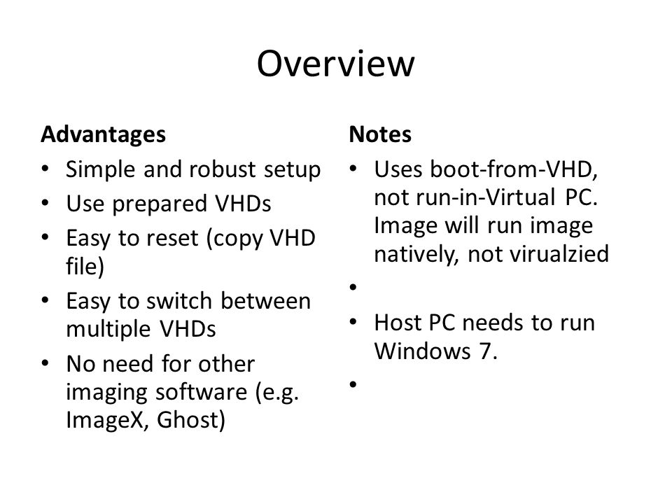 Overview Advantages Simple and robust setup Use prepared VHDs Easy to reset (copy VHD file) Easy to switch between multiple VHDs No need for other imaging software (e.g.