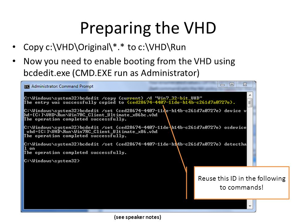 Preparing the VHD Copy c:\VHD\Original\*.* to c:\VHD\Run Now you need to enable booting from the VHD using bcdedit.exe (CMD.EXE run as Administrator) Reuse this ID in the following to commands.