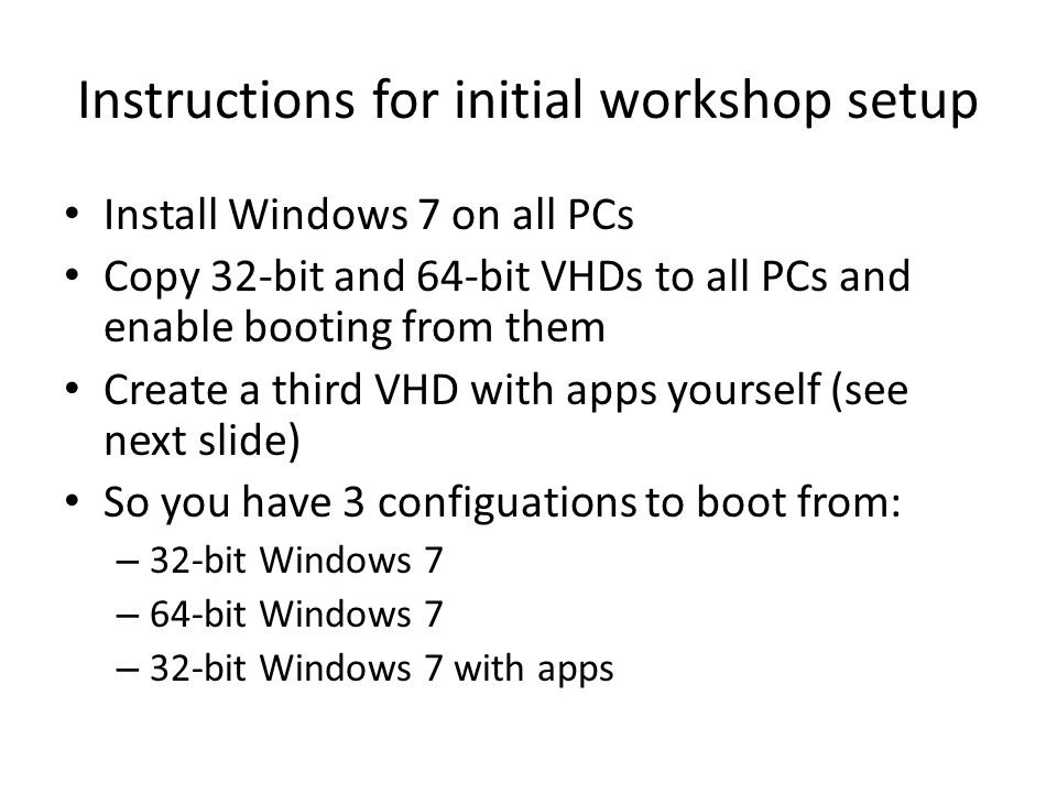 Instructions for initial workshop setup Install Windows 7 on all PCs Copy 32-bit and 64-bit VHDs to all PCs and enable booting from them Create a third VHD with apps yourself (see next slide) So you have 3 configuations to boot from: – 32-bit Windows 7 – 64-bit Windows 7 – 32-bit Windows 7 with apps