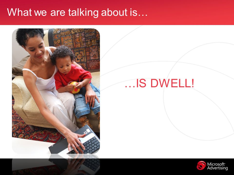 What we are talking about is… …IS DWELL!