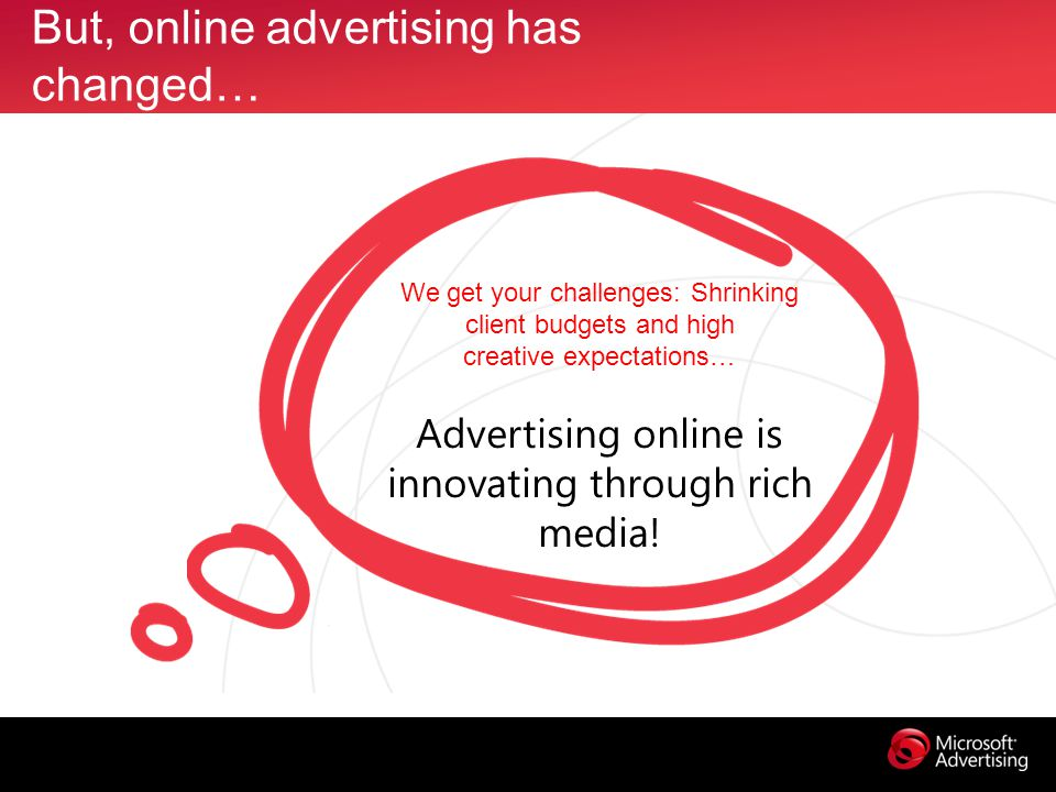 But, online advertising has changed… We get your challenges: Shrinking client budgets and high creative expectations… Advertising online is innovating through rich media!