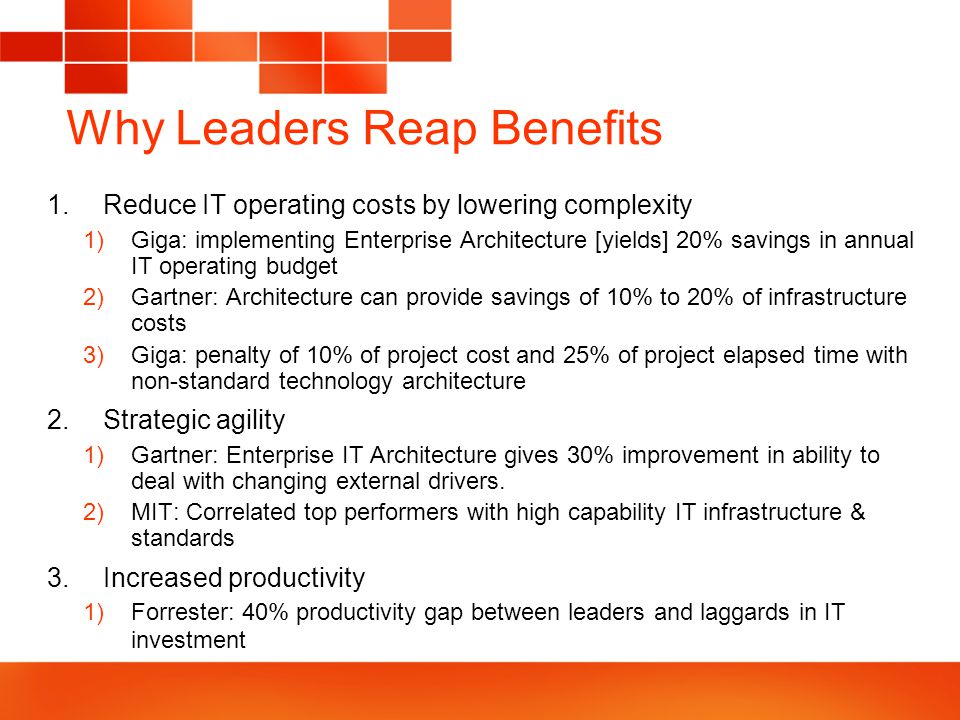 Why Leaders Reap Benefits 1.Reduce IT operating costs by lowering complexity 1)Giga: implementing Enterprise Architecture [yields] 20% savings in annual IT operating budget 2)Gartner: Architecture can provide savings of 10% to 20% of infrastructure costs 3)Giga: penalty of 10% of project cost and 25% of project elapsed time with non-standard technology architecture 2.Strategic agility 1)Gartner: Enterprise IT Architecture gives 30% improvement in ability to deal with changing external drivers.