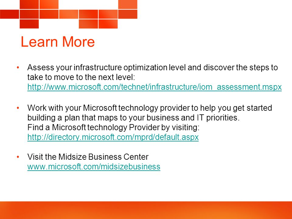 Learn More Assess your infrastructure optimization level and discover the steps to take to move to the next level: http://www.microsoft.com/technet/infrastructure/iom_assessment.mspx http://www.microsoft.com/technet/infrastructure/iom_assessment.mspx Work with your Microsoft technology provider to help you get started building a plan that maps to your business and IT priorities.