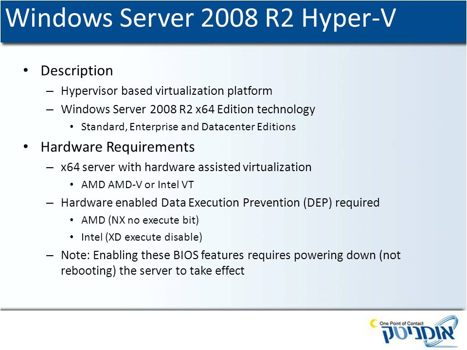 Windows Server 2008 R2 Hyper-V Description – Hypervisor based virtualization platform – Windows Server 2008 R2 x64 Edition technology Standard, Enterprise and Datacenter Editions Hardware Requirements – x64 server with hardware assisted virtualization AMD AMD-V or Intel VT – Hardware enabled Data Execution Prevention (DEP) required AMD (NX no execute bit) Intel (XD execute disable) – Note: Enabling these BIOS features requires powering down (not rebooting) the server to take effect