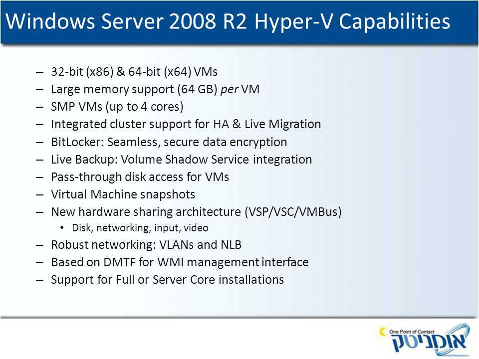 Windows Server 2008 R2 Hyper-V Capabilities – 32-bit (x86) & 64-bit (x64) VMs – Large memory support (64 GB) per VM – SMP VMs (up to 4 cores) – Integrated cluster support for HA & Live Migration – BitLocker: Seamless, secure data encryption – Live Backup: Volume Shadow Service integration – Pass-through disk access for VMs – Virtual Machine snapshots – New hardware sharing architecture (VSP/VSC/VMBus) Disk, networking, input, video – Robust networking: VLANs and NLB – Based on DMTF for WMI management interface – Support for Full or Server Core installations