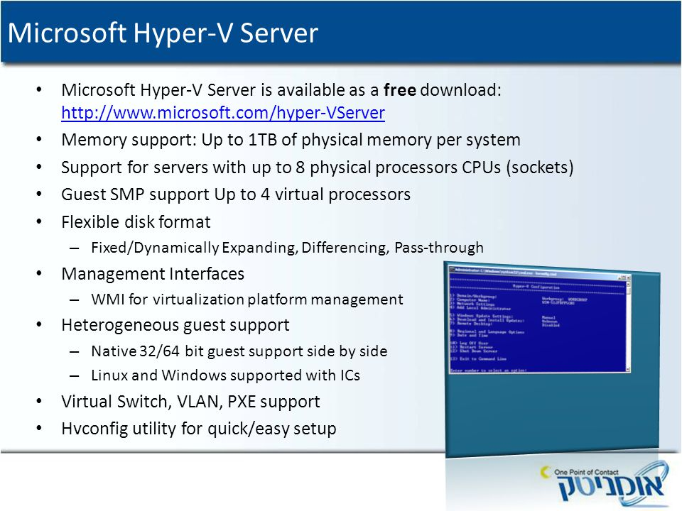 Microsoft Hyper-V Server Microsoft Hyper-V Server is available as a free download: http://www.microsoft.com/hyper-VServer http://www.microsoft.com/hyper-VServer Memory support: Up to 1TB of physical memory per system Support for servers with up to 8 physical processors CPUs (sockets) Guest SMP support Up to 4 virtual processors Flexible disk format – Fixed/Dynamically Expanding, Differencing, Pass-through Management Interfaces – WMI for virtualization platform management Heterogeneous guest support – Native 32/64 bit guest support side by side – Linux and Windows supported with ICs Virtual Switch, VLAN, PXE support Hvconfig utility for quick/easy setup
