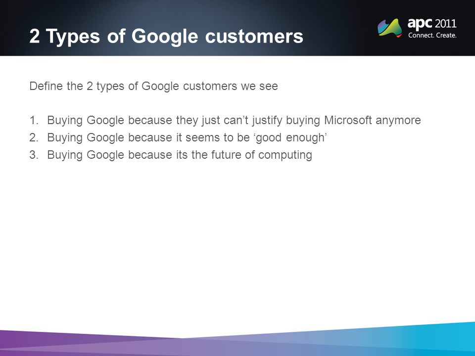 2 Types of Google customers Define the 2 types of Google customers we see 1.Buying Google because they just can't justify buying Microsoft anymore 2.Buying Google because it seems to be 'good enough' 3.Buying Google because its the future of computing