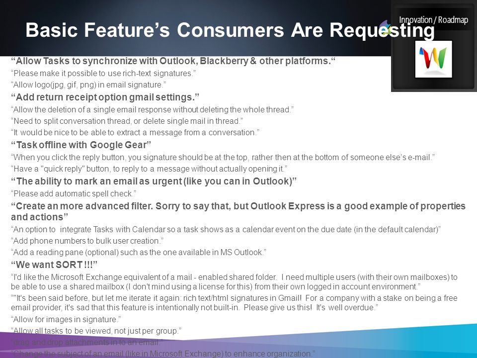 Basic Feature's Consumers Are Requesting Allow Tasks to synchronize with Outlook, Blackberry & other platforms. Please make it possible to use rich-text signatures. Allow logo(jpg, gif, png) in email signature. Add return receipt option gmail settings. Allow the deletion of a single email response without deleting the whole thread. Need to split conversation thread, or delete single mail in thread. It would be nice to be able to extract a message from a conversation. Task offline with Google Gear When you click the reply button, you signature should be at the top, rather then at the bottom of someone else's e-mail. Have a quick reply button, to reply to a message without actually opening it. The ability to mark an email as urgent (like you can in Outlook) Please add automatic spell check. Create an more advanced filter.
