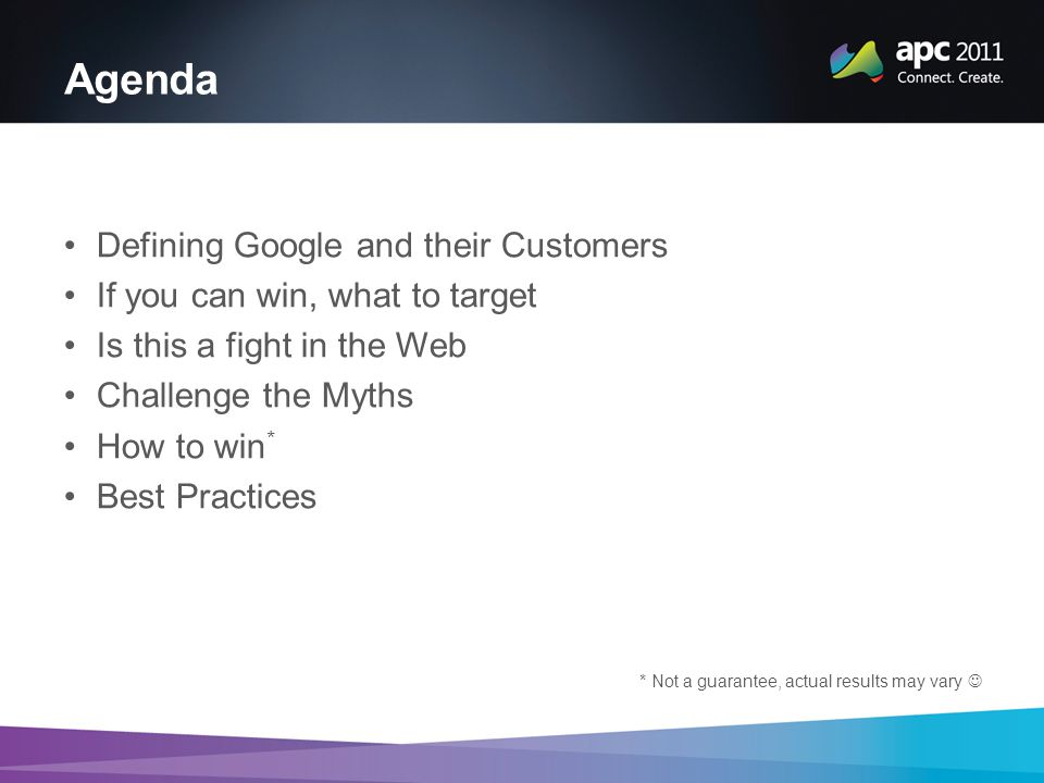 Agenda Defining Google and their Customers If you can win, what to target Is this a fight in the Web Challenge the Myths How to win * Best Practices * Not a guarantee, actual results may vary