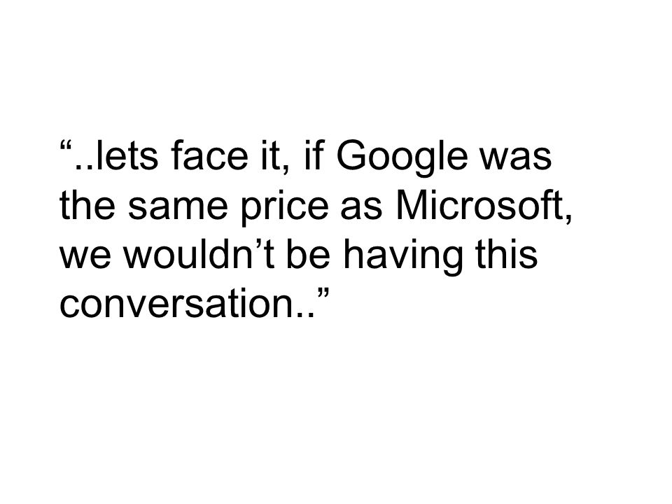 ..lets face it, if Google was the same price as Microsoft, we wouldn't be having this conversation..