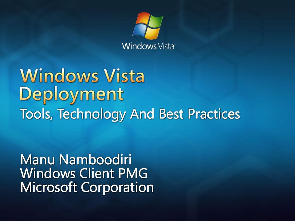 Windows Vista Deployment Tools, Technologies And Best Practices Manu Namboodiri Windows Client PMG Microsoft Corporation