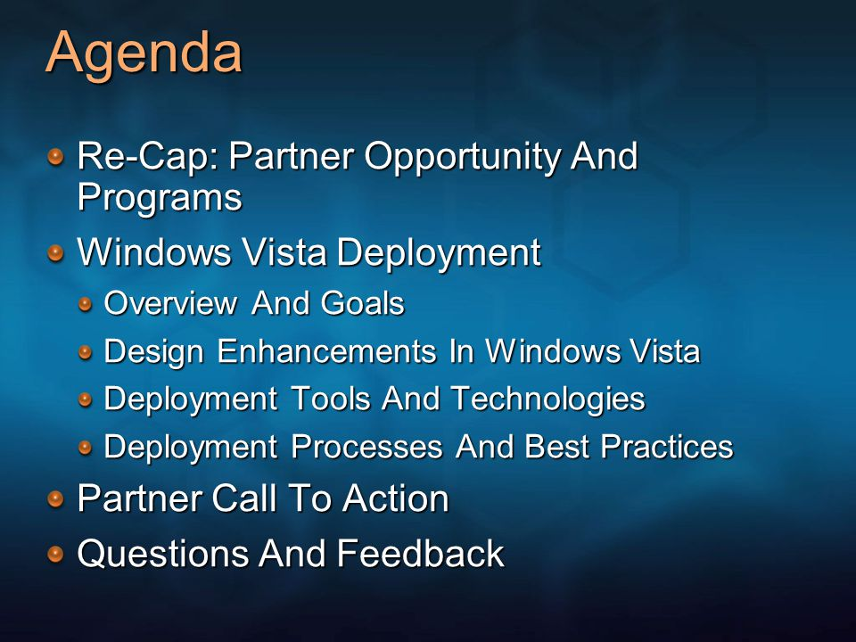 Agenda Re-Cap: Partner Opportunity And Programs Windows Vista Deployment Overview And Goals Design Enhancements In Windows Vista Deployment Tools And Technologies Deployment Processes And Best Practices Partner Call To Action Questions And Feedback
