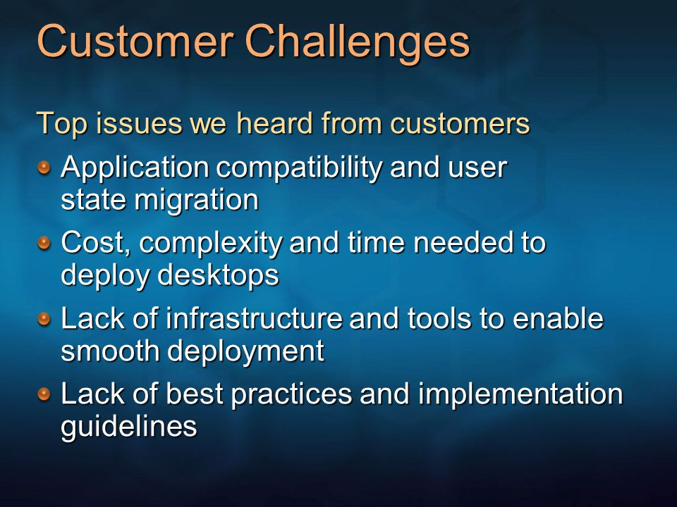 Customer Challenges Top issues we heard from customers Application compatibility and user state migration Cost, complexity and time needed to deploy desktops Lack of infrastructure and tools to enable smooth deployment Lack of best practices and implementation guidelines