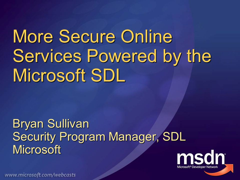 More Secure Online Services Powered by the Microsoft SDL Bryan Sullivan Security Program Manager, SDL Microsoft