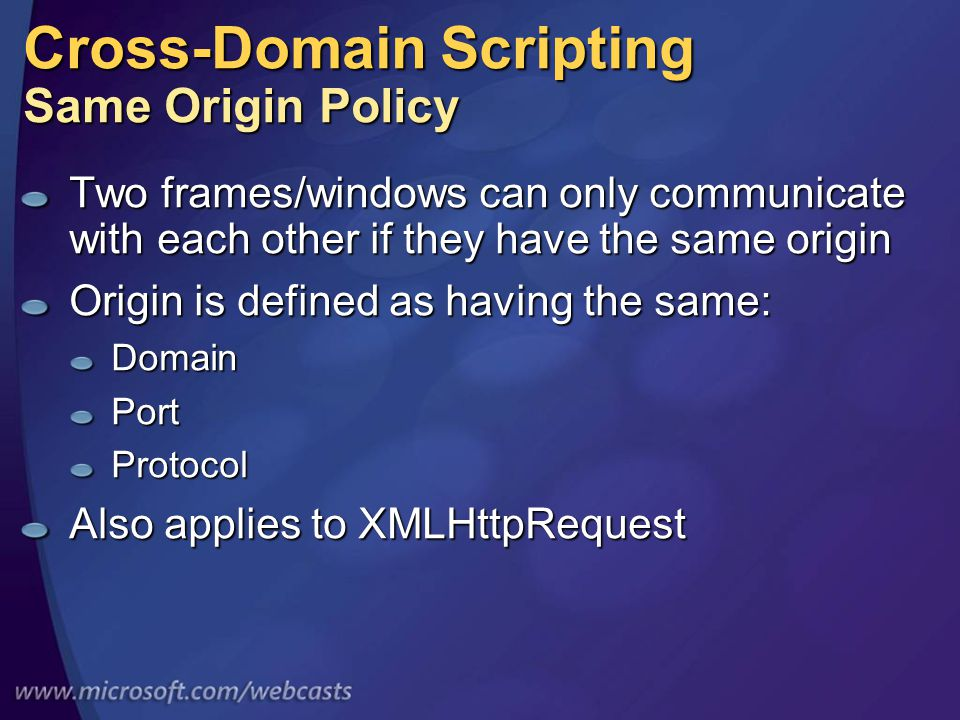 Cross-Domain Scripting Same Origin Policy Two frames/windows can only communicate with each other if they have the same origin Origin is defined as having the same: DomainPortProtocol Also applies to XMLHttpRequest