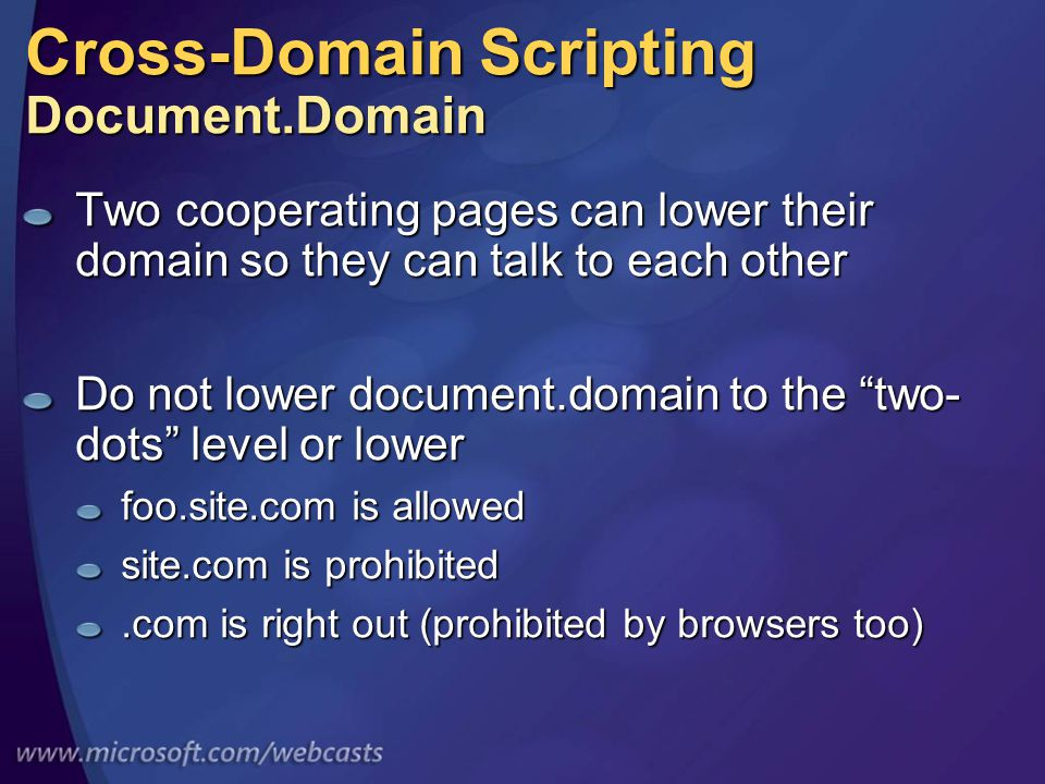 Cross-Domain Scripting Document.Domain Two cooperating pages can lower their domain so they can talk to each other Do not lower document.domain to the two- dots level or lower foo.site.com is allowed site.com is prohibited.com is right out (prohibited by browsers too)