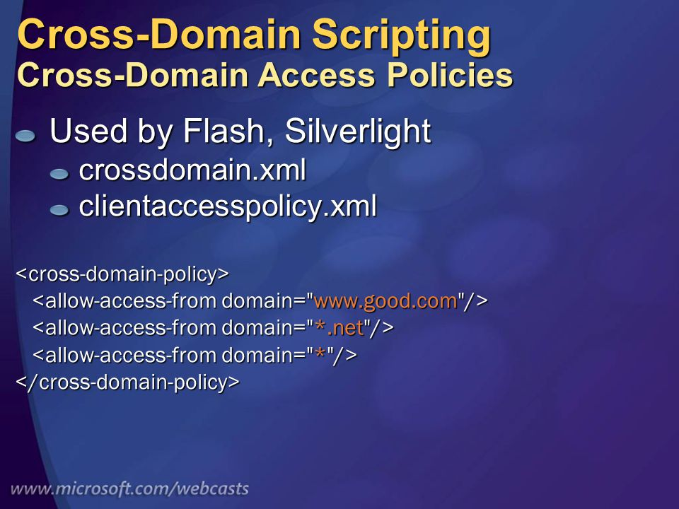 Cross-Domain Scripting Cross-Domain Access Policies Used by Flash, Silverlight crossdomain.xmlclientaccesspolicy.xml<cross-domain-policy> </cross-domain-policy>