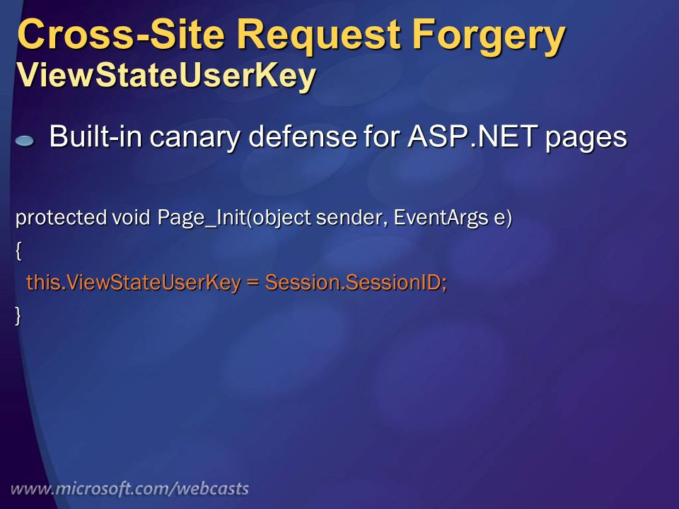 Cross-Site Request Forgery ViewStateUserKey Built-in canary defense for ASP.NET pages protected void Page_Init(object sender, EventArgs e) { this.ViewStateUserKey = Session.SessionID; this.ViewStateUserKey = Session.SessionID;}