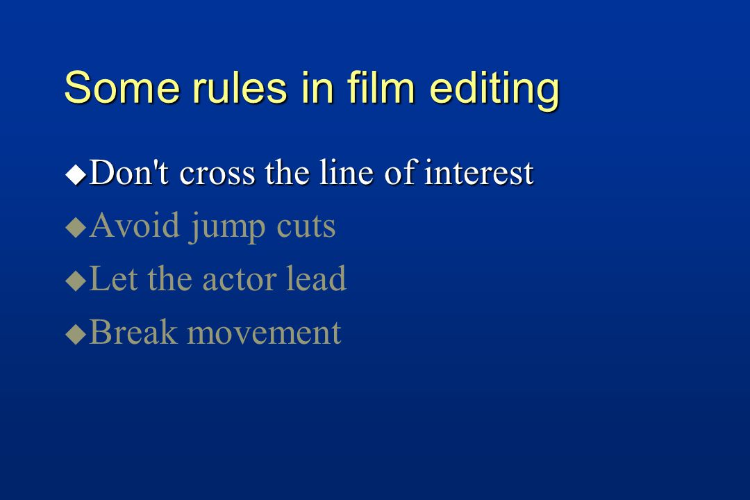 Some rules in film editing u Don t cross the line of interest u u Avoid jump cuts u u Let the actor lead u u Break movement