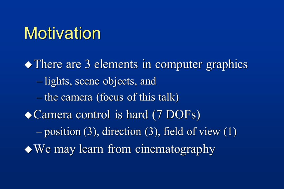 Motivation u There are 3 elements in computer graphics –lights, scene objects, and –the camera (focus of this talk) u Camera control is hard (7 DOFs) –position (3), direction (3), field of view (1) u We may learn from cinematography