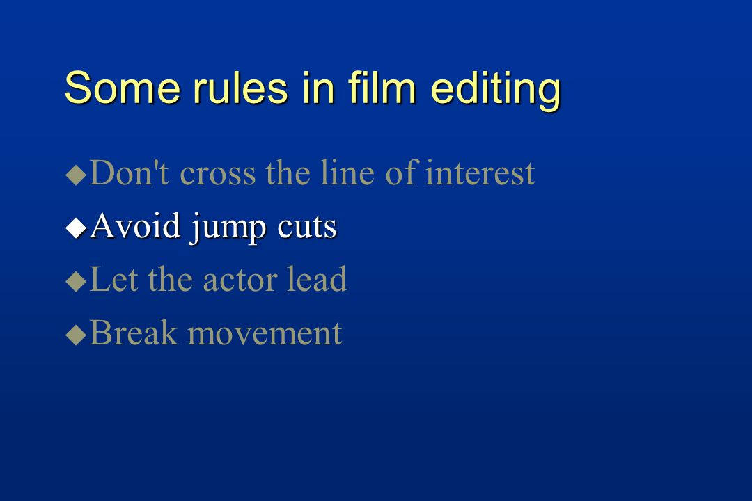 Some rules in film editing u u Don t cross the line of interest u Avoid jump cuts u u Let the actor lead u u Break movement