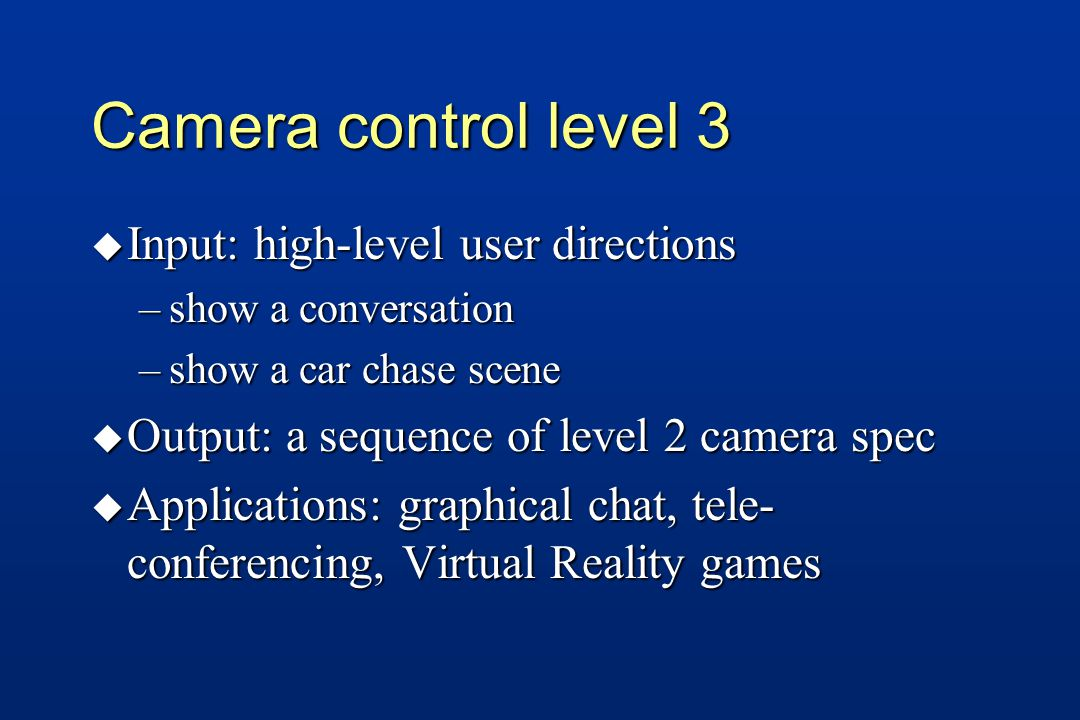 Camera control level 3 u Input: high-level user directions –show a conversation –show a car chase scene u Output: a sequence of level 2 camera spec u Applications: graphical chat, tele- conferencing, Virtual Reality games