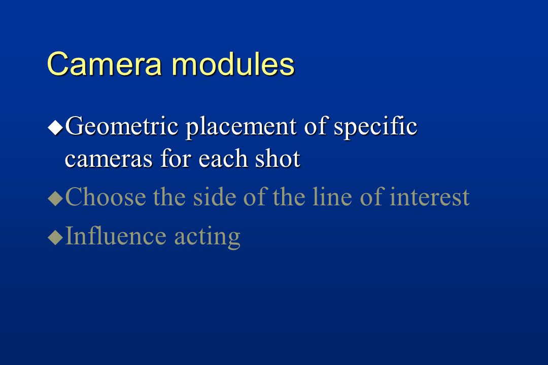 u Geometric placement of specific cameras for each shot u u Choose the side of the line of interest u u Influence acting