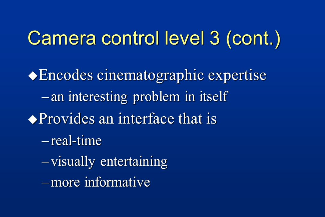 Camera control level 3 (cont.) u Encodes cinematographic expertise –an interesting problem in itself u Provides an interface that is –real-time –visually entertaining –more informative