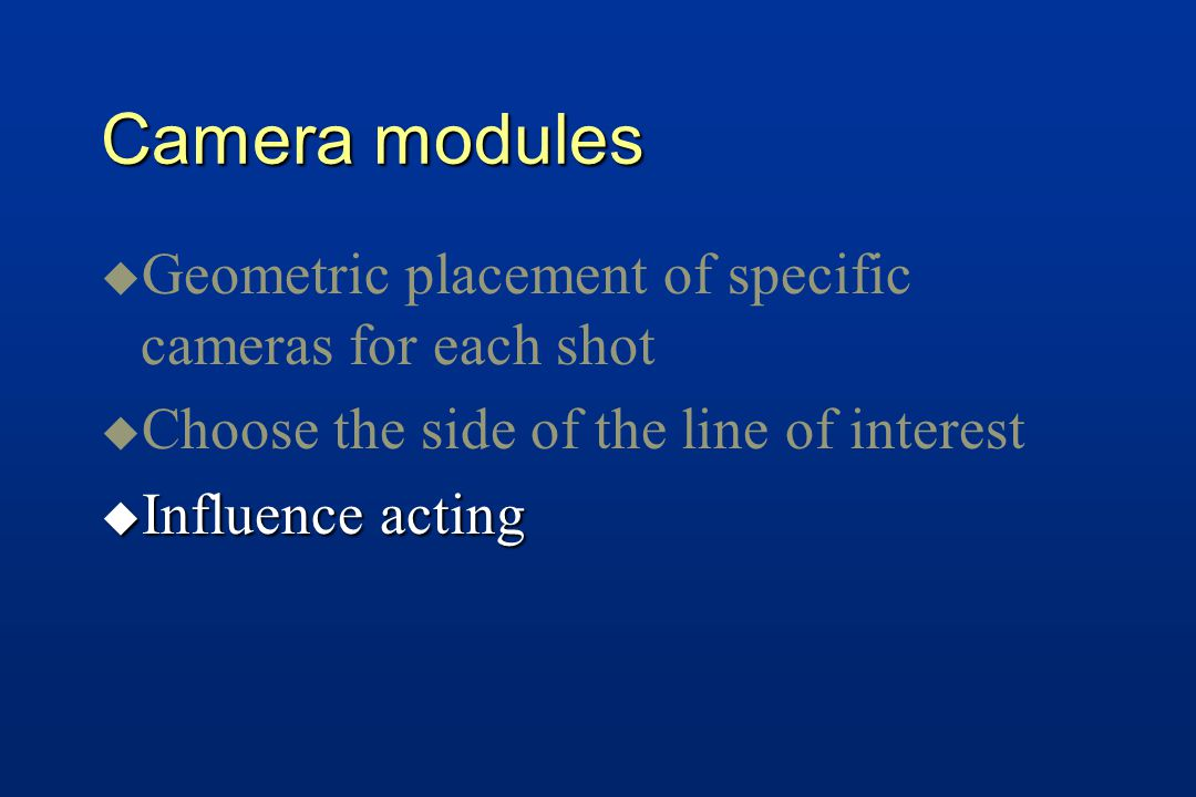 Camera modules u u Geometric placement of specific cameras for each shot u u Choose the side of the line of interest u Influence acting