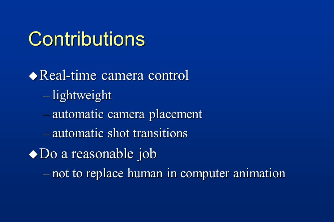 Contributions u Real-time camera control –lightweight –automatic camera placement –automatic shot transitions u Do a reasonable job –not to replace human in computer animation