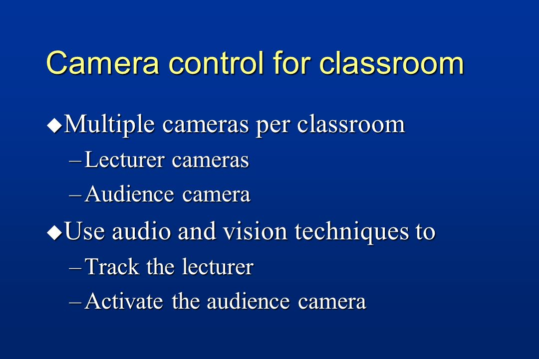 Camera control for classroom u Multiple cameras per classroom –Lecturer cameras –Audience camera u Use audio and vision techniques to –Track the lecturer –Activate the audience camera
