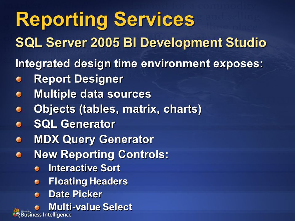 Reporting Services SQL Server 2005 BI Development Studio Integrated design time environment exposes: Report Designer Multiple data sources Objects (tables, matrix, charts) SQL Generator MDX Query Generator New Reporting Controls: Interactive Sort Floating Headers Date Picker Multi-value Select