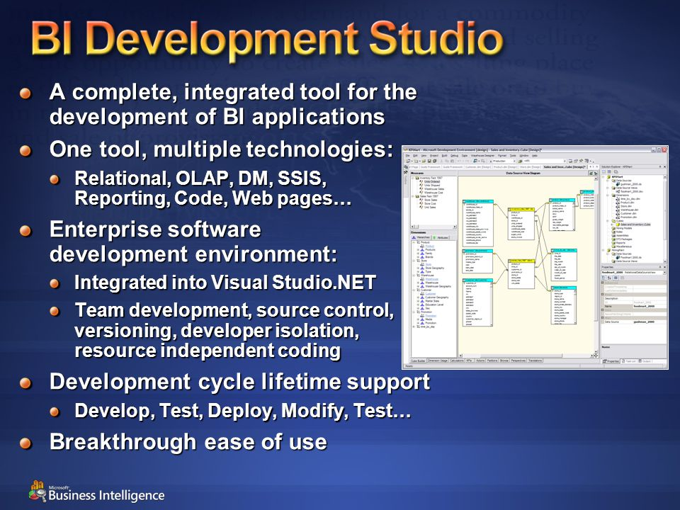A complete, integrated tool for the development of BI applications One tool, multiple technologies: Relational, OLAP, DM, SSIS, Reporting, Code, Web pages… Enterprise software development environment: Integrated into Visual Studio.NET Team development, source control, versioning, developer isolation, resource independent coding Development cycle lifetime support Develop, Test, Deploy, Modify, Test… Breakthrough ease of use