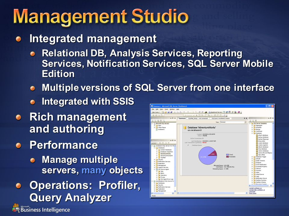 Integrated management Relational DB, Analysis Services, Reporting Services, Notification Services, SQL Server Mobile Edition Multiple versions of SQL Server from one interface Integrated with SSIS Rich management and authoring Performance Manage multiple servers, many objects Operations: Profiler, Query Analyzer
