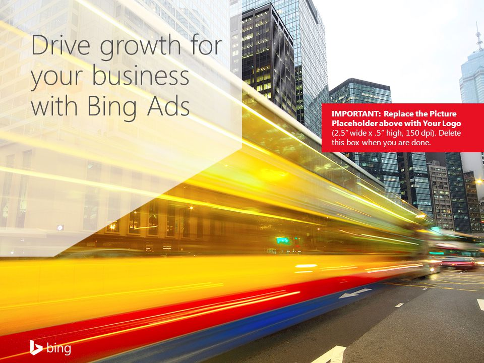 Drive growth for your business with Bing Ads IMPORTANT: Replace the Picture Placeholder above with Your Logo (2.5 wide x.5 high, 150 dpi).