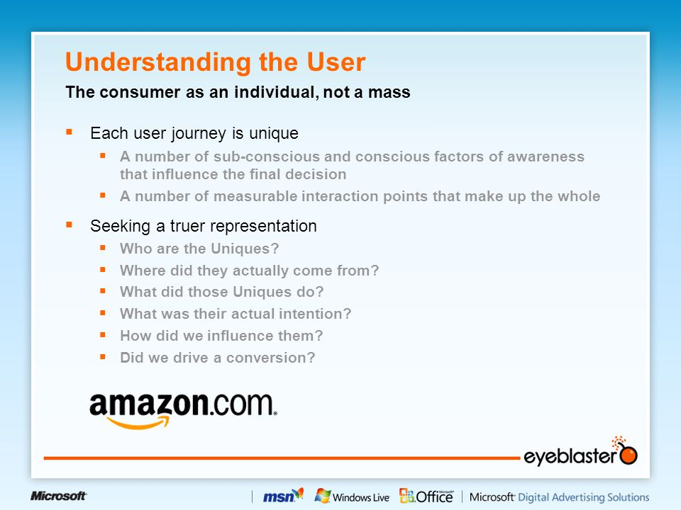 Understanding the User  Each user journey is unique  A number of sub-conscious and conscious factors of awareness that influence the final decision  A number of measurable interaction points that make up the whole  Seeking a truer representation  Who are the Uniques.