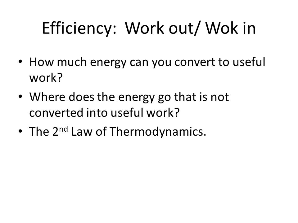 Efficiency: Work out/ Wok in How much energy can you convert to useful work.