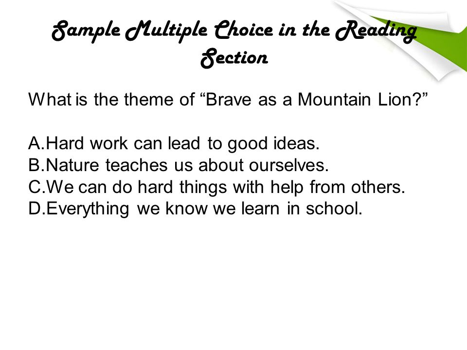Sample Multiple Choice in the Reading Section What is the theme of Brave as a Mountain Lion A.Hard work can lead to good ideas.