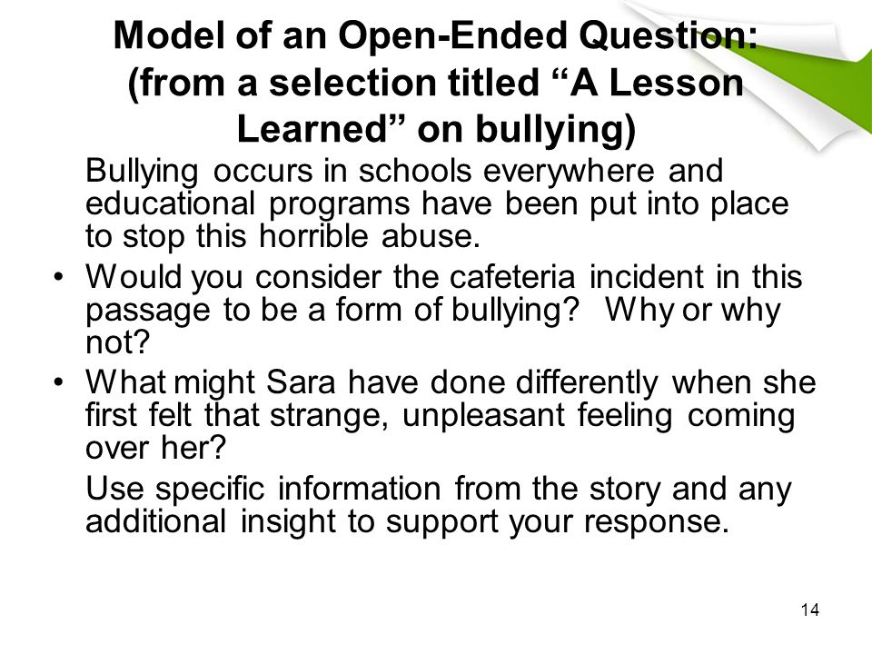 14 Model of an Open-Ended Question: (from a selection titled A Lesson Learned on bullying) Bullying occurs in schools everywhere and educational programs have been put into place to stop this horrible abuse.