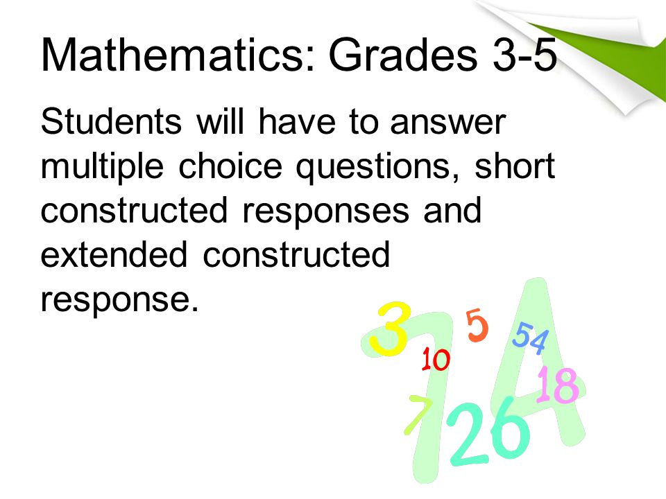 Mathematics: Grades 3-5 Students will have to answer multiple choice questions, short constructed responses and extended constructed response.
