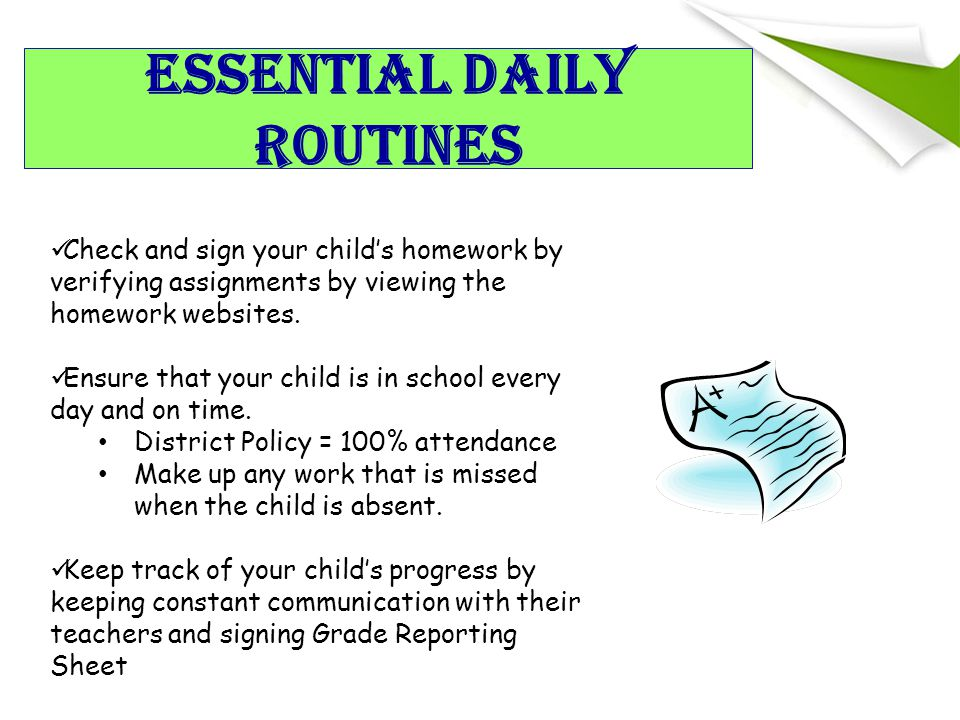Essential Daily Routines Check and sign your child's homework by verifying assignments by viewing the homework websites.