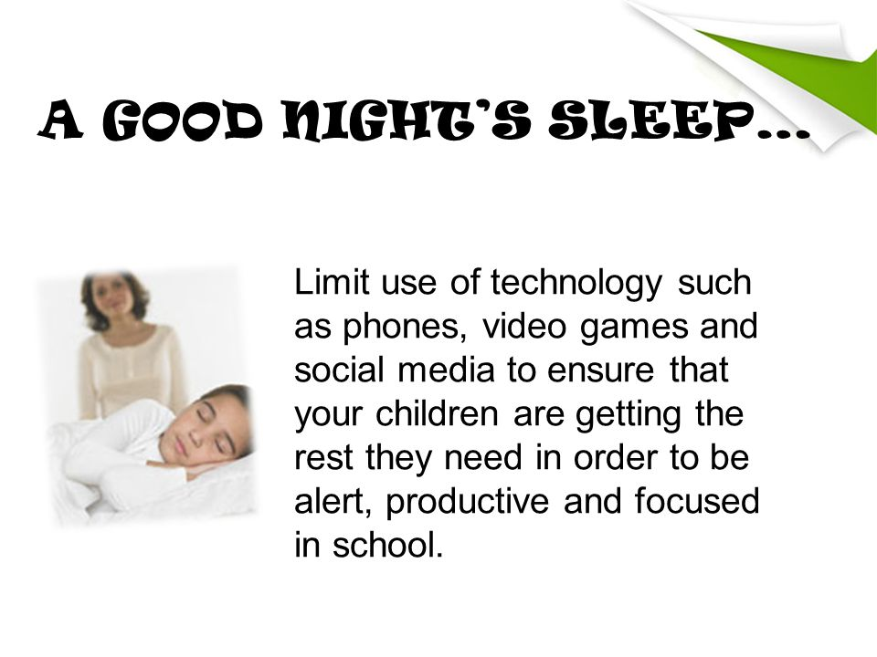 A GOOD NIGHT'S SLEEP… Limit use of technology such as phones, video games and social media to ensure that your children are getting the rest they need in order to be alert, productive and focused in school.