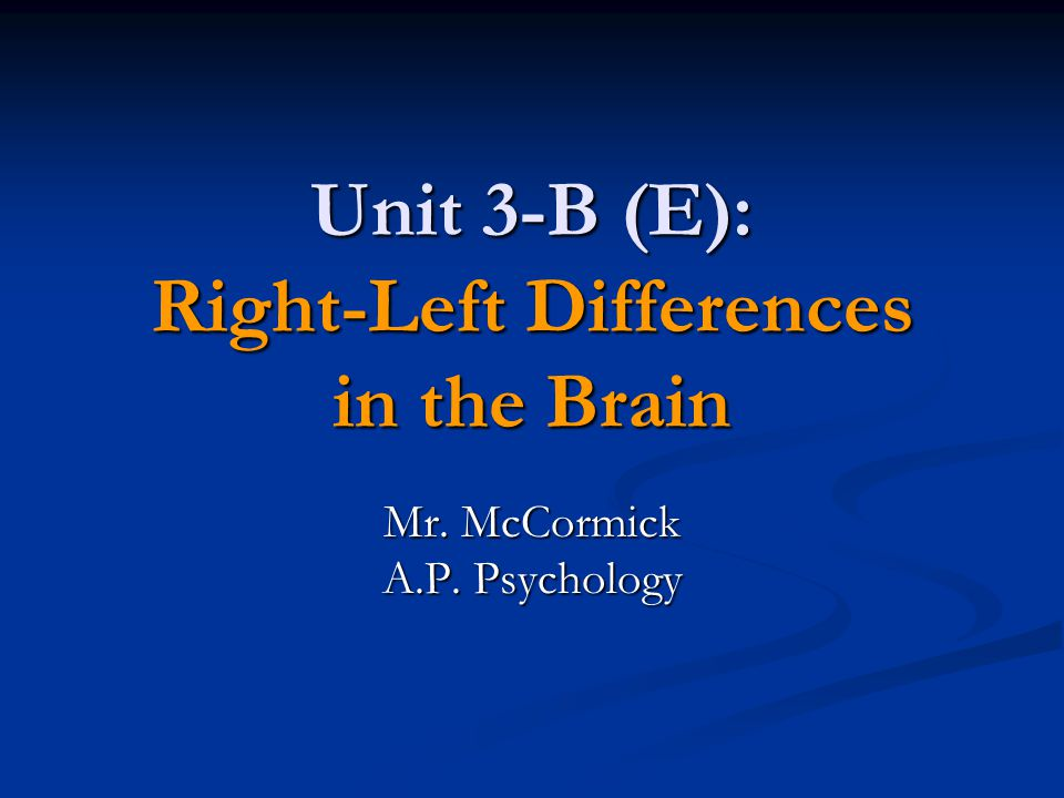 Unit 3-B (E): Right-Left Differences in the Brain Mr. McCormick A.P. Psychology