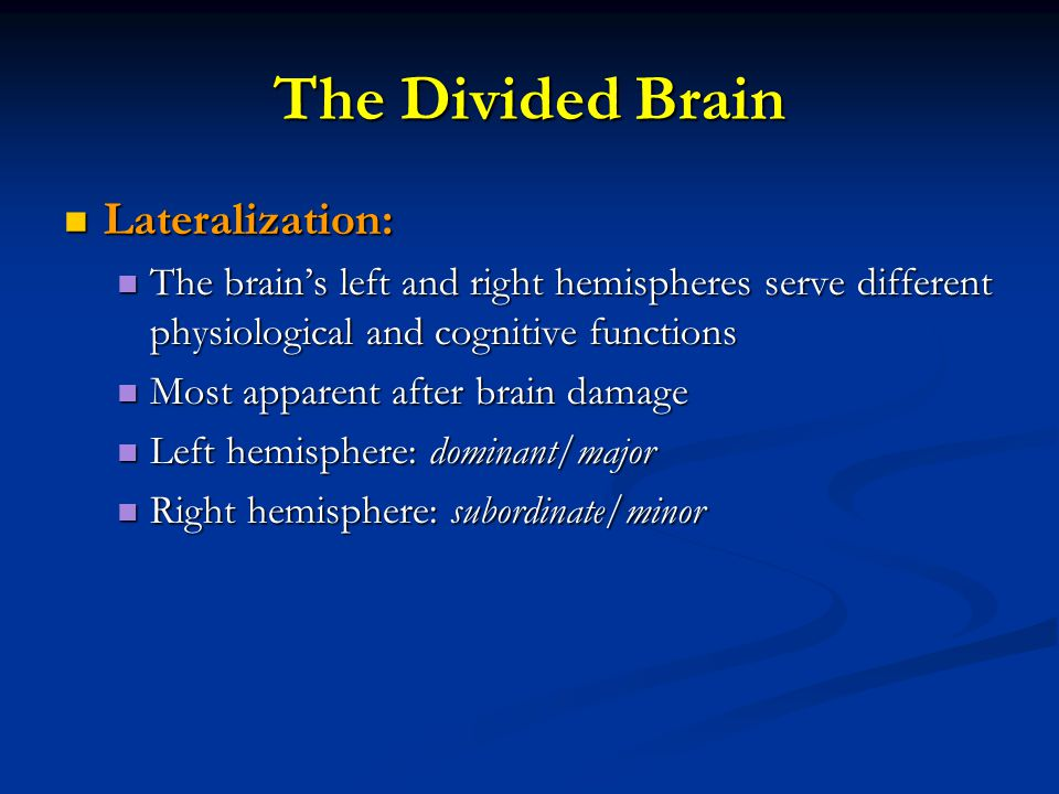 The Divided Brain Lateralization: Lateralization: The brain's left and right hemispheres serve different physiological and cognitive functions The brain's left and right hemispheres serve different physiological and cognitive functions Most apparent after brain damage Most apparent after brain damage Left hemisphere: dominant/major Left hemisphere: dominant/major Right hemisphere: subordinate/minor Right hemisphere: subordinate/minor