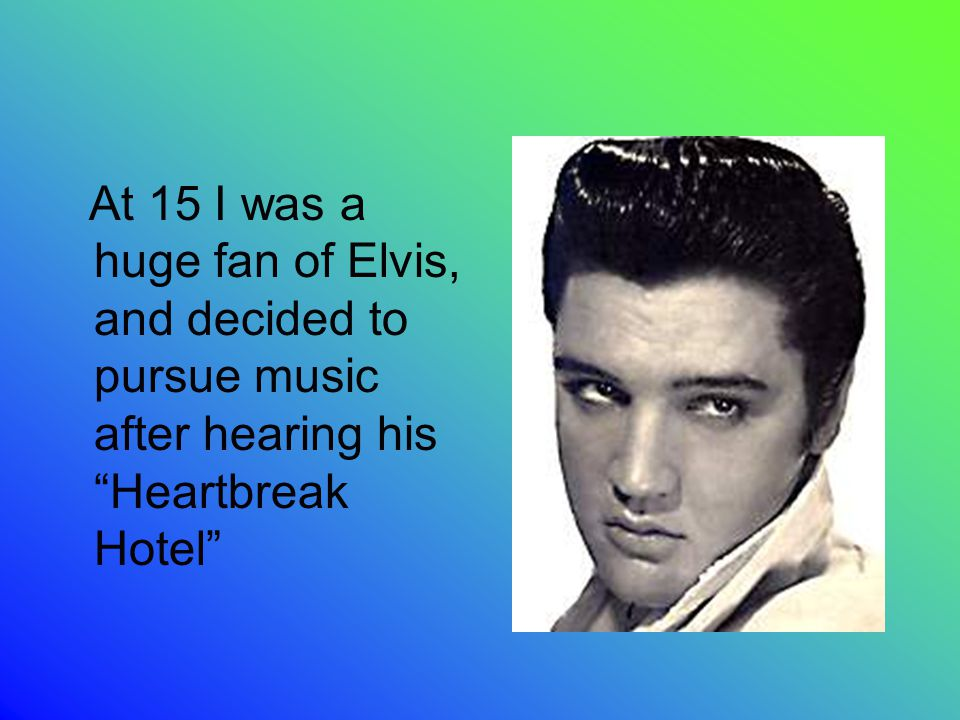 At 15 I was a huge fan of Elvis, and decided to pursue music after hearing his Heartbreak Hotel