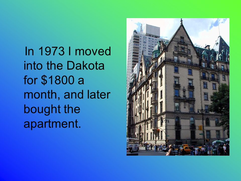 In 1973 I moved into the Dakota for $1800 a month, and later bought the apartment.