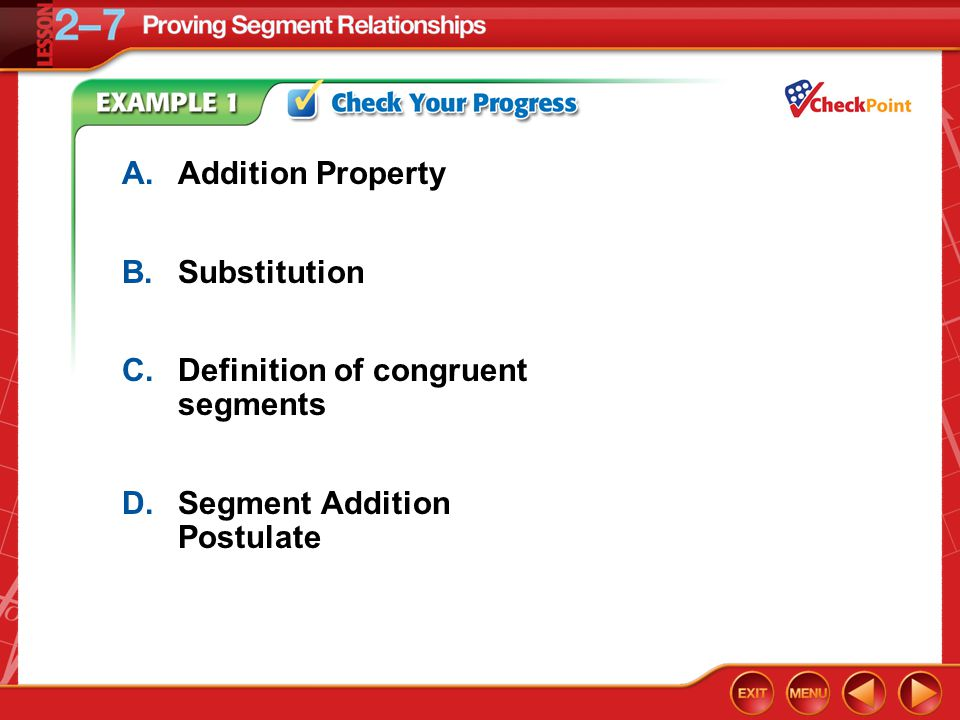 Example 1 A.Addition Property B.Substitution C.Definition of congruent segments D.Segment Addition Postulate