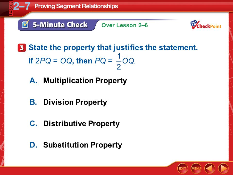 Over Lesson 2–6 5-Minute Check 3 A.Multiplication Property B.Division Property C.Distributive Property D.Substitution Property State the property that justifies the statement.