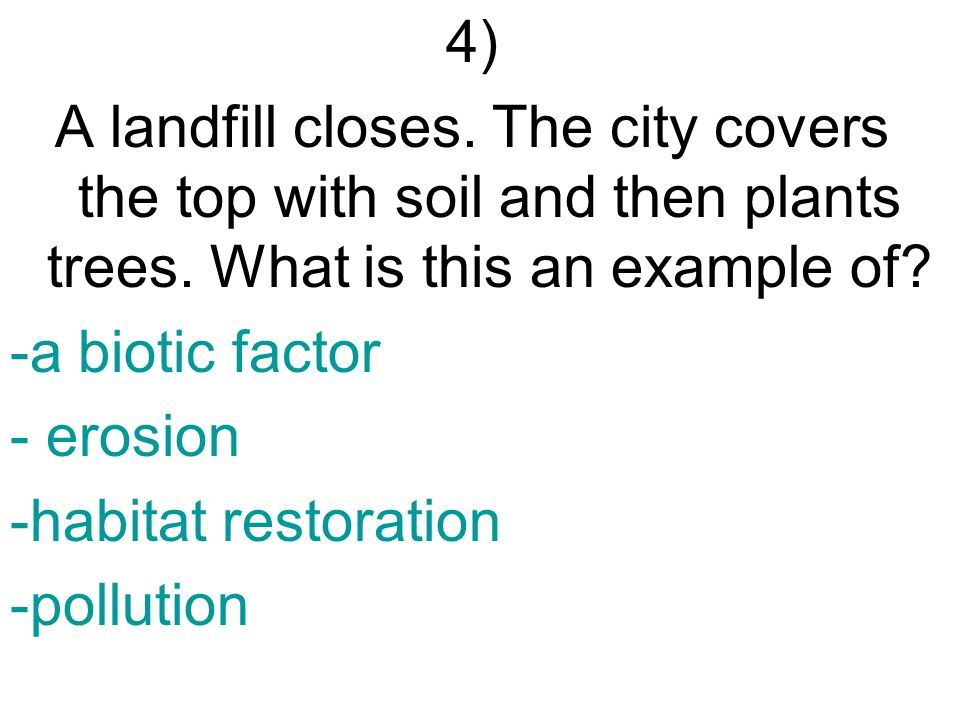 4) A landfill closes. The city covers the top with soil and then plants trees.